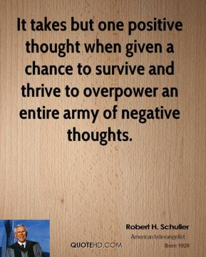 Robert H. Schuller - It takes but one positive thought when given a chance to survive and thrive to overpower an entire army of negative thoughts.