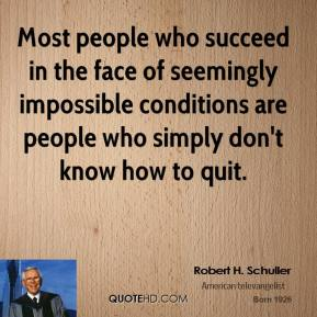 Robert H. Schuller - Most people who succeed in the face of seemingly impossible conditions are people who simply don't know how to quit.
