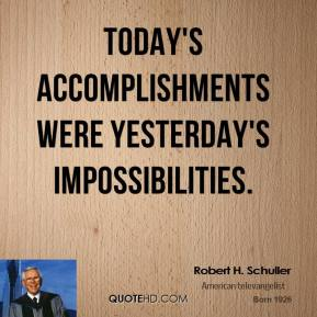 Robert H. Schuller - Today's accomplishments were yesterday's impossibilities.