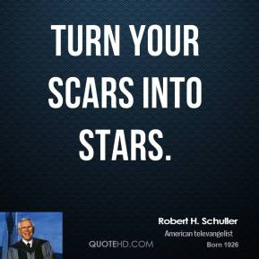 Robert H. Schuller - Turn your scars into stars.