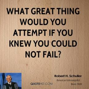 Robert H. Schuller - What great thing would you attempt if you knew you could not fail?