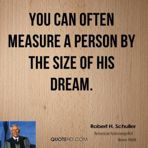 Robert H. Schuller - You can often measure a person by the size of his dream.