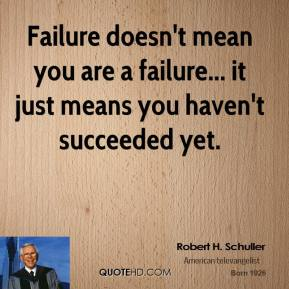 Robert H. Schuller  - Failure doesn't mean you are a failure... it just means you haven't succeeded yet.