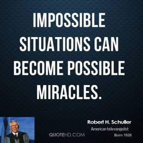 Robert H. Schuller  - Impossible situations can become possible miracles.