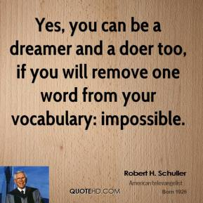 Robert H. Schuller  - Yes, you can be a dreamer and a doer too, if you will remove one word from your vocabulary: impossible.