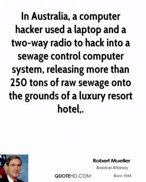 Robert Mueller  - In Australia, a computer hacker used a laptop and a two-way radio to hack into a sewage control computer system, releasing more than 250 tons of raw sewage onto the grounds of a luxury resort hotel.