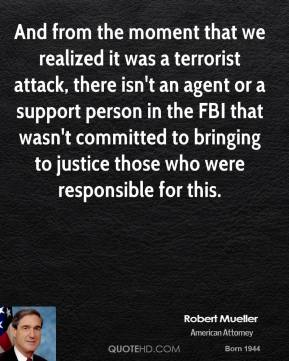 Robert Mueller - And from the moment that we realized it was a terrorist attack, there isn't an agent or a support person in the FBI that wasn't committed to bringing to justice those who were responsible for this.