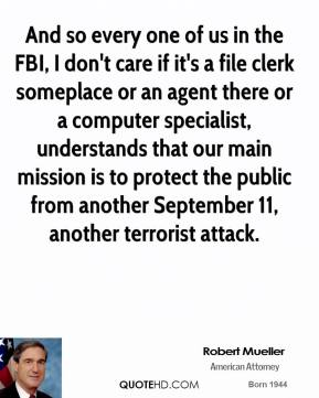 Robert Mueller - And so every one of us in the FBI, I don't care if it's a file clerk someplace or an agent there or a computer specialist, understands that our main mission is to protect the public from another September 11, another terrorist attack.