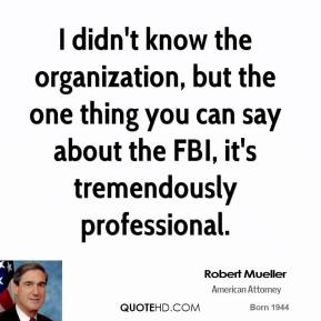 Robert Mueller - I didn't know the organization, but the one thing you can say about the FBI, it's tremendously professional.