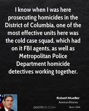 Robert Mueller - I know when I was here prosecuting homicides in the District of Columbia, one of the most effective units here was the cold case squad, which had on it FBI agents, as well as Metropolitan Police Department homicide detectives working together.