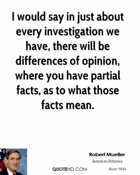 Robert Mueller - I would say in just about every investigation we have, there will be differences of opinion, where you have partial facts, as to what those facts mean.