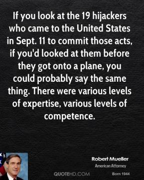 If you look at the 19 hijackers who came to the United States in Sept. 11 to commit those acts, if you'd looked at them before they got onto a plane, you could probably say the same thing. There were various levels of expertise, various levels of competence.