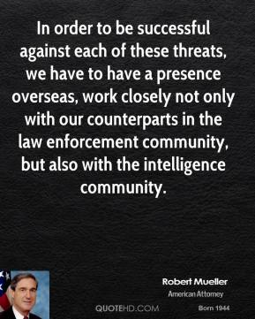 Robert Mueller - In order to be successful against each of these threats, we have to have a presence overseas, work closely not only with our counterparts in the law enforcement community, but also with the intelligence community.