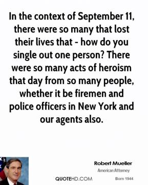 Robert Mueller - In the context of September 11, there were so many that lost their lives that - how do you single out one person? There were so many acts of heroism that day from so many people, whether it be firemen and police officers in New York and our agents also.