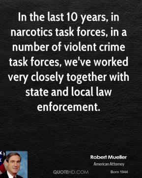 Robert Mueller - In the last 10 years, in narcotics task forces, in a number of violent crime task forces, we've worked very closely together with state and local law enforcement.