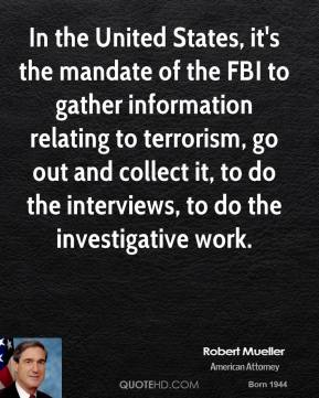 Robert Mueller - In the United States, it's the mandate of the FBI to gather information relating to terrorism, go out and collect it, to do the interviews, to do the investigative work.