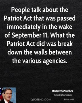 Robert Mueller - People talk about the Patriot Act that was passed immediately in the wake of September 11. What the Patriot Act did was break down the walls between the various agencies.