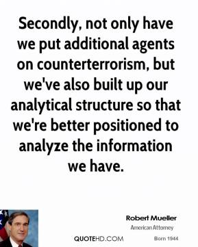 Secondly, not only have we put additional agents on counterterrorism, but we've also built up our analytical structure so that we're better positioned to analyze the information we have.