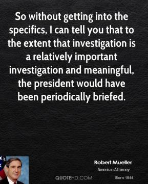 Robert Mueller - So without getting into the specifics, I can tell you that to the extent that investigation is a relatively important investigation and meaningful, the president would have been periodically briefed.