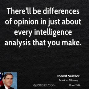 There'll be differences of opinion in just about every intelligence analysis that you make.