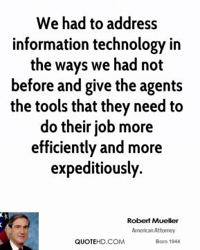 Robert Mueller - We had to address information technology in the ways we had not before and give the agents the tools that they need to do their job more efficiently and more expeditiously.