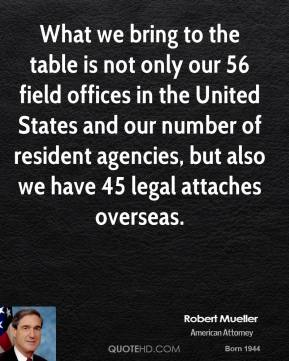 What we bring to the table is not only our 56 field offices in the United States and our number of resident agencies, but also we have 45 legal attaches overseas.