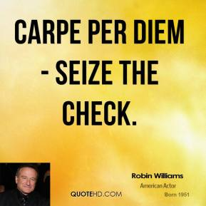 Carpe per diem - seize the check.