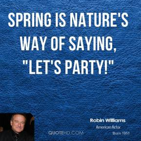 "Robin Williams - Spring is nature's way of saying, ""Let's party!"""