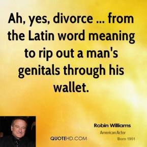 Robin Williams  - Ah, yes, divorce ... from the Latin word meaning to rip out a man's genitals through his wallet.