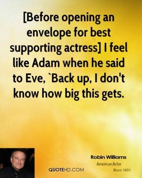 Robin Williams  - [Before opening an envelope for best supporting actress] I feel like Adam when he said to Eve, `Back up, I don't know how big this gets.