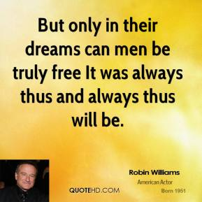 Robin Williams  - But only in their dreams can men be truly free It was always thus and always thus will be.