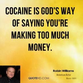 Robin Williams  - Cocaine is God's way of saying you're making too much money.