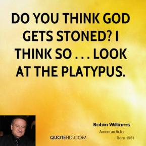 Robin Williams  - Do you think God gets stoned? I think so . . . look at the platypus.