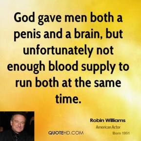 Robin Williams  - God gave men both a penis and a brain, but unfortunately not enough blood supply to run both at the same time.