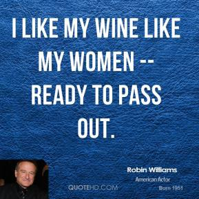 Robin Williams  - I like my wine like my women -- ready to pass out.