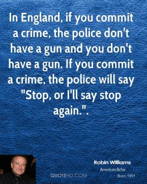 "Robin Williams  - In England, if you commit a crime, the police don't have a gun and you don't have a gun. If you commit a crime, the police will say ""Stop, or I'll say stop again.""."
