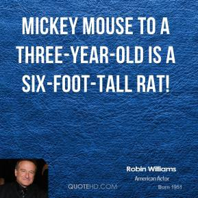 Robin Williams  - Mickey Mouse to a three-year-old is a six-foot-tall RAT!