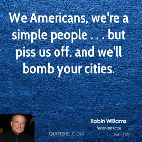 Robin Williams  - We Americans, we're a simple people . . . but piss us off, and we'll bomb your cities.