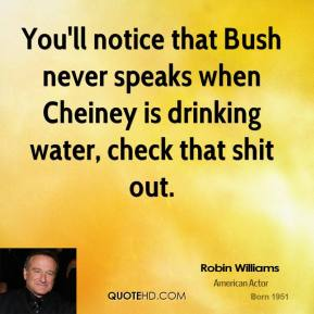 Robin Williams  - You'll notice that Bush never speaks when Cheiney is drinking water, check that shit out.