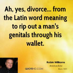 Robin Williams - Ah, yes, divorce... from the Latin word meaning to rip out a man's genitals through his wallet.