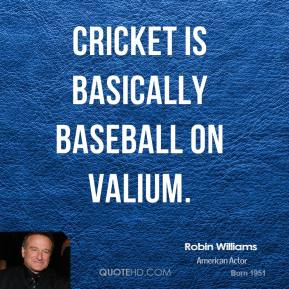 Robin Williams - Cricket is basically baseball on valium.