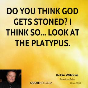 Robin Williams - Do you think God gets stoned? I think so... look at the platypus.