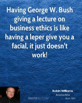 Robin Williams - Having George W. Bush giving a lecture on business ethics is like having a leper give you a facial, it just doesn't work!