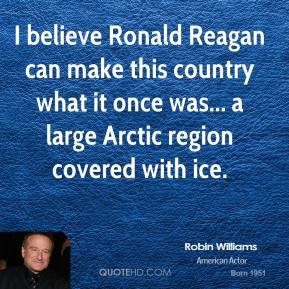 Robin Williams - I believe Ronald Reagan can make this country what it once was... a large Arctic region covered with ice.