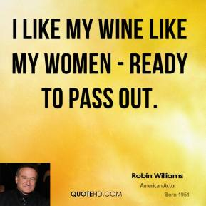 Robin Williams - I like my wine like my women - ready to pass out.