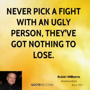 Robin Williams - Never pick a fight with an ugly person, they've got nothing to lose.