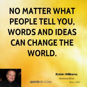 Robin Williams - No matter what people tell you, words and ideas can change the world.