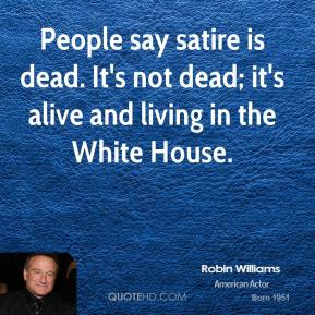 Robin Williams - People say satire is dead. It's not dead; it's alive and living in the White House.