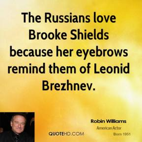 The Russians love Brooke Shields because her eyebrows remind them of Leonid Brezhnev.
