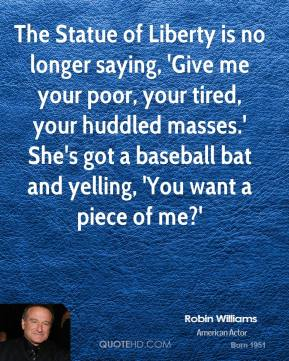 Robin Williams - The Statue of Liberty is no longer saying, 'Give me your poor, your tired, your huddled masses.' She's got a baseball bat and yelling, 'You want a piece of me?'